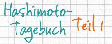 Hashimoto-Tagebuch Teil 1:  Mein Erfahrungsbericht und wie alles begann
